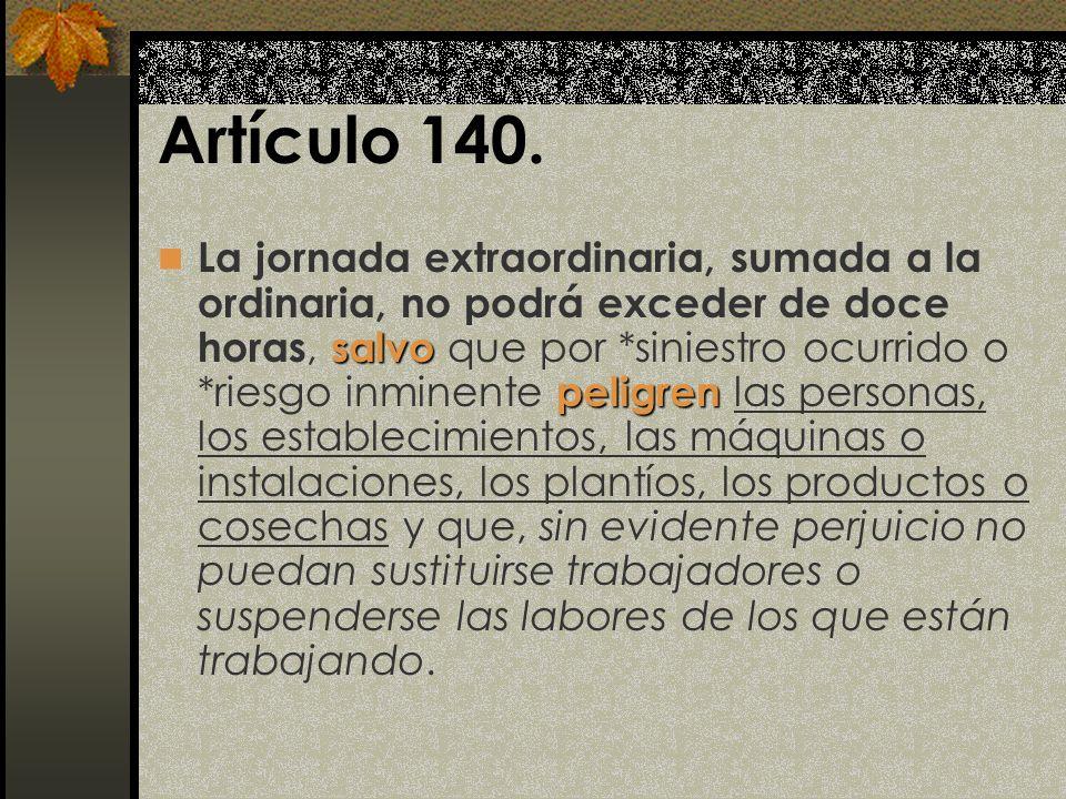 Artículo 140. salvo peligren La jornada extraordinaria, sumada a la ordinaria, no podrá exceder de doce horas, salvo que por *siniestro ocurrido o *ri