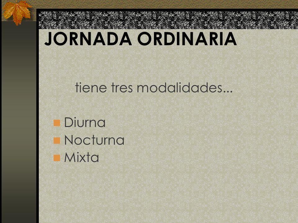 JORNADA ORDINARIA tiene tres modalidades... Diurna Nocturna Mixta