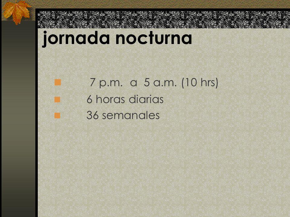 jornada nocturna 7 p.m. a 5 a.m. (10 hrs) 6 horas diarias 36 semanales