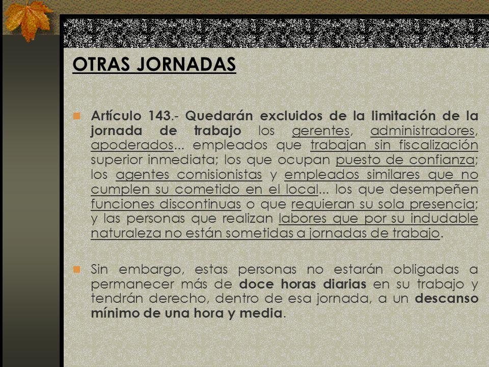 OTRAS JORNADAS Artículo 143.- Quedarán excluidos de la limitación de la jornada de trabajo los gerentes, administradores, apoderados... empleados que