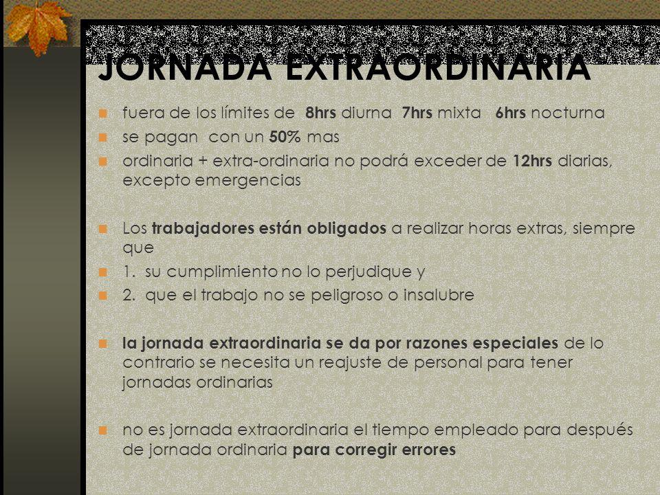 JORNADA EXTRAORDINARIA fuera de los límites de 8hrs diurna 7hrs mixta 6hrs nocturna se pagan con un 50% mas ordinaria + extra-ordinaria no podrá exced