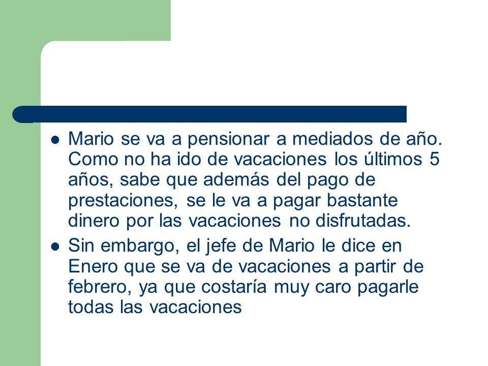 Mario se va a pensionar a mediados de año. Como no ha ido de vacaciones los últimos 5 años, sabe que además del pago de prestaciones, se le va a pagar