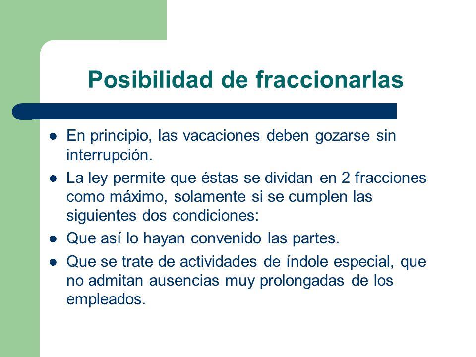 Posibilidad de fraccionarlas En principio, las vacaciones deben gozarse sin interrupción. La ley permite que éstas se dividan en 2 fracciones como máx