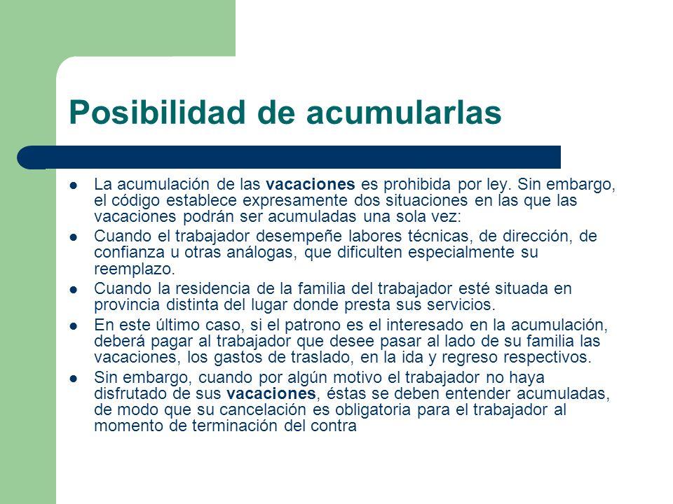 Posibilidad de acumularlas La acumulación de las vacaciones es prohibida por ley. Sin embargo, el código establece expresamente dos situaciones en las