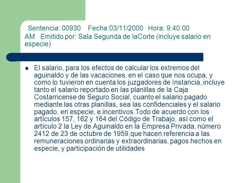 Sentencia: 00930 Fecha:03/11/2000 Hora: 9:40:00 AM Emitido por: Sala Segunda de laCorte (incluye salario en especie) El salario, para los efectos de c