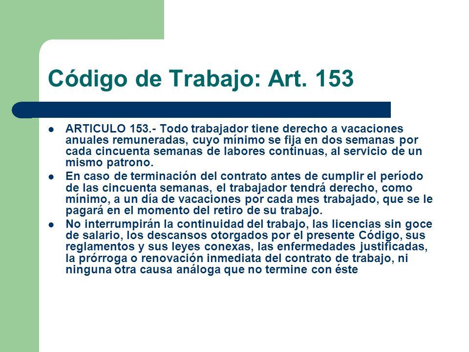 Código de Trabajo: Art. 153 ARTICULO 153.- Todo trabajador tiene derecho a vacaciones anuales remuneradas, cuyo mínimo se fija en dos semanas por cada