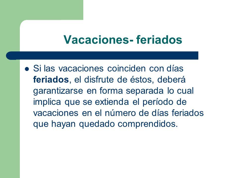 Vacaciones- feriados Si las vacaciones coinciden con días feriados, el disfrute de éstos, deberá garantizarse en forma separada lo cual implica que se