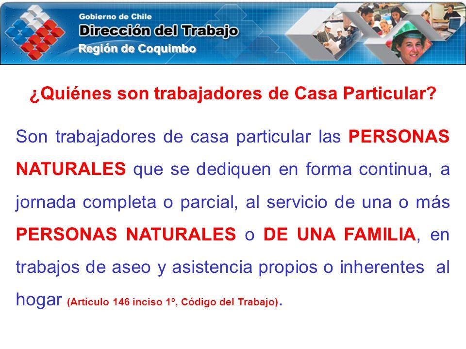 Región de Coquimbo ¿Quiénes son trabajadores de Casa Particular? Son trabajadores de casa particular las PERSONAS NATURALES que se dediquen en forma c