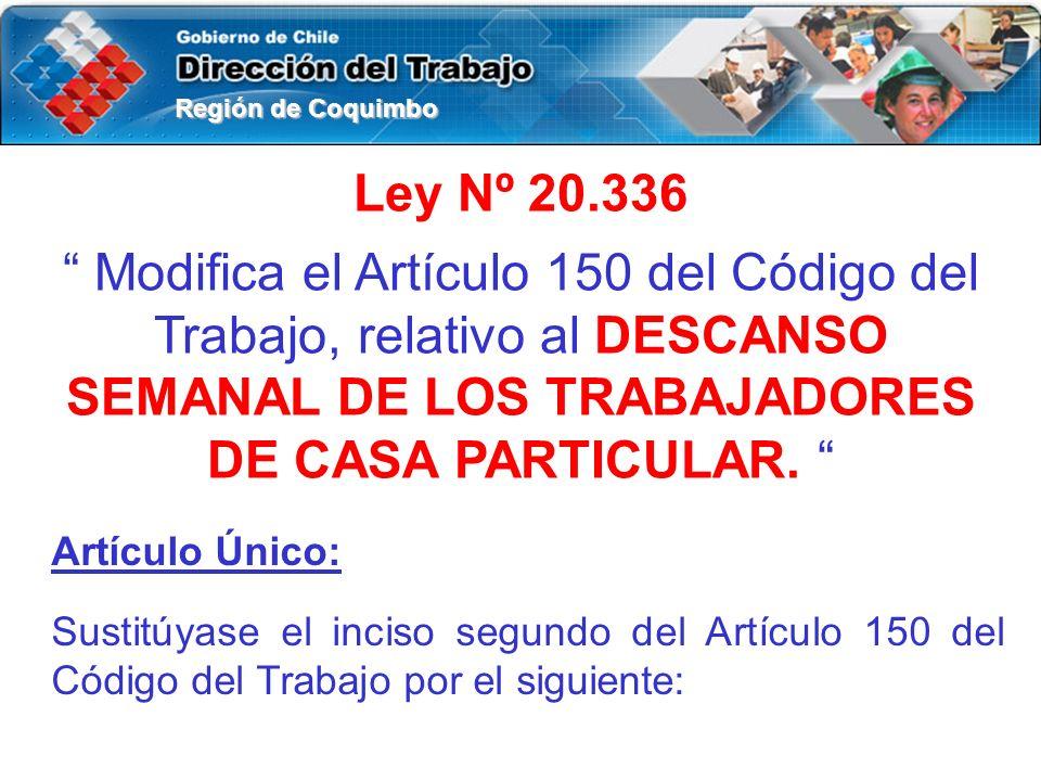 Región de Coquimbo Ley Nº 20.336 Modifica el Artículo 150 del Código del Trabajo, relativo al DESCANSO SEMANAL DE LOS TRABAJADORES DE CASA PARTICULAR.