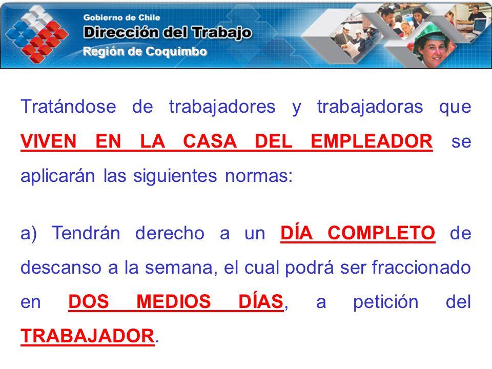 Región de Coquimbo Tratándose de trabajadores y trabajadoras que VIVEN EN LA CASA DEL EMPLEADOR se aplicarán las siguientes normas: a) Tendrán derecho