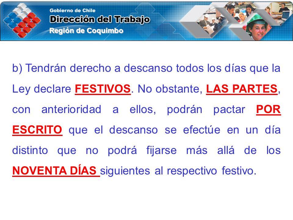 Región de Coquimbo b) Tendrán derecho a descanso todos los días que la Ley declare FESTIVOS. No obstante, LAS PARTES, con anterioridad a ellos, podrán
