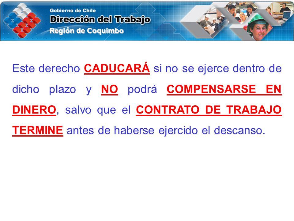 Región de Coquimbo Este derecho CADUCARÁ si no se ejerce dentro de dicho plazo y NO podrá COMPENSARSE EN DINERO, salvo que el CONTRATO DE TRABAJO TERMINE antes de haberse ejercido el descanso.