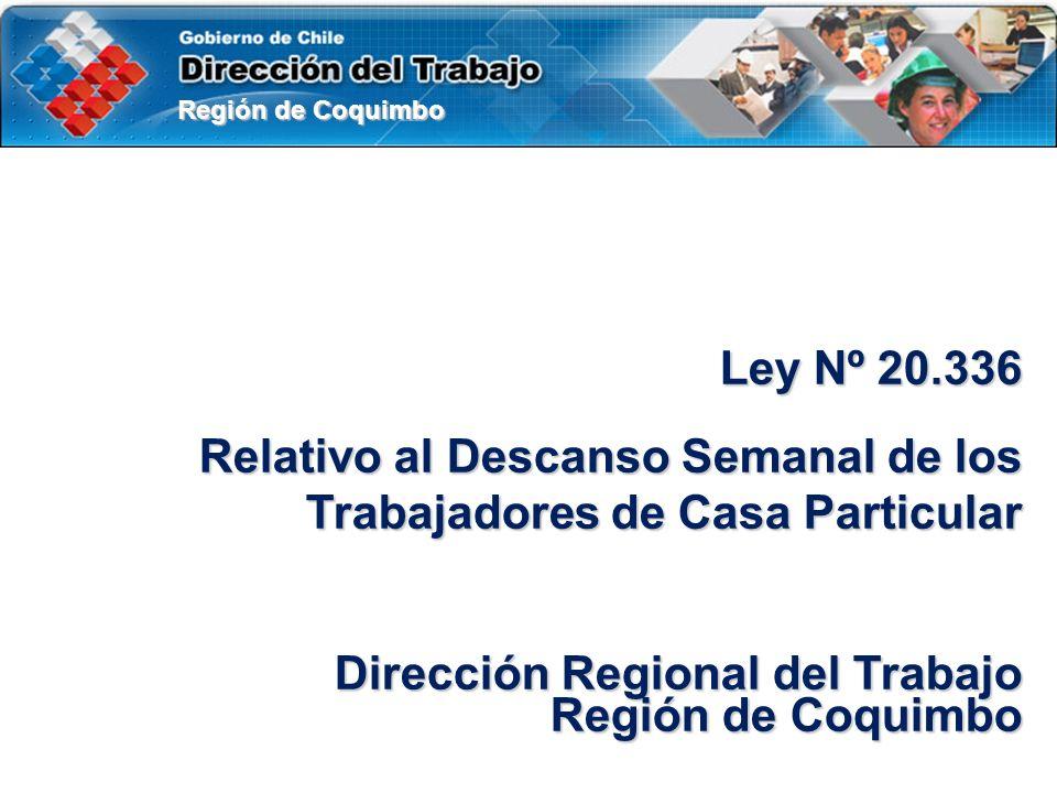 Región de Coquimbo Ley Nº 20.336 Relativo al Descanso Semanal de los Trabajadores de Casa Particular Dirección Regional del Trabajo Región de Coquimbo