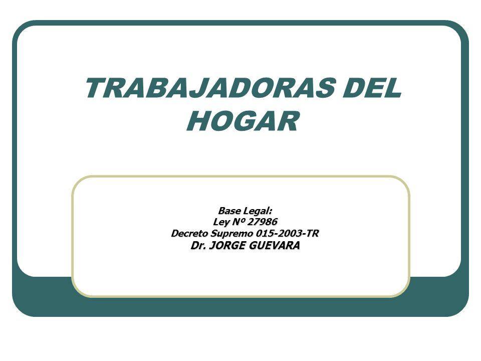 TRABAJADORAS DEL HOGAR Base Legal: Ley Nº 27986 Decreto Supremo 015-2003-TR Dr. JORGE GUEVARA