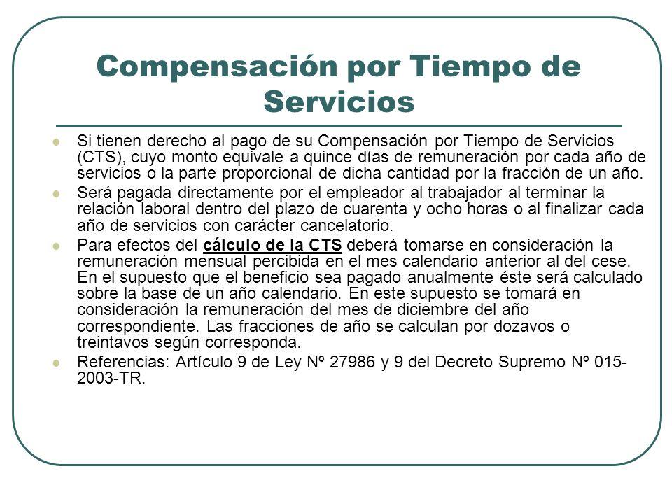 Compensación por Tiempo de Servicios Si tienen derecho al pago de su Compensación por Tiempo de Servicios (CTS), cuyo monto equivale a quince días de remuneración por cada año de servicios o la parte proporcional de dicha cantidad por la fracción de un año.