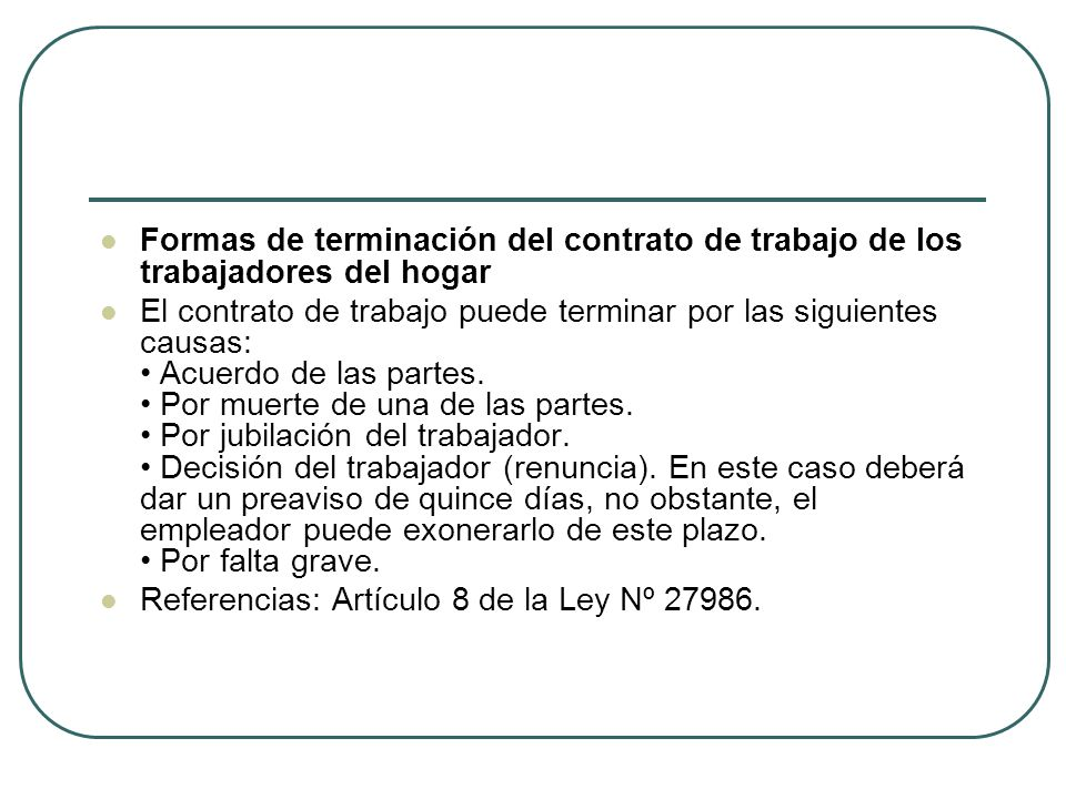 Formas de terminación del contrato de trabajo de los trabajadores del hogar El contrato de trabajo puede terminar por las siguientes causas: Acuerdo de las partes.