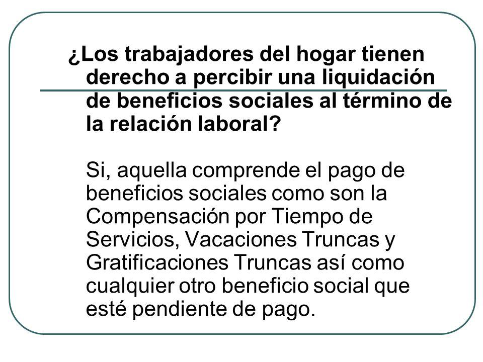 ¿Los trabajadores del hogar tienen derecho a percibir una liquidación de beneficios sociales al término de la relación laboral.