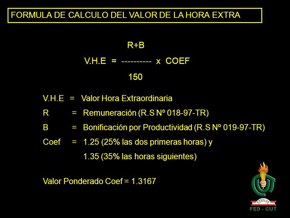 FORMULA DE CALCULO DEL VALOR DE LA HORA EXTRA R+B V.H.E = ---------- x COEF 150 V.H.E = Valor Hora Extraordinaria R= Remuneración (R.S Nº 018-97-TR) B