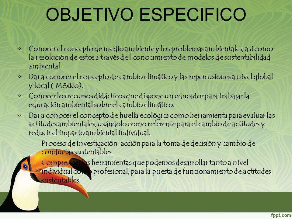 OBJETIVO ESPECIFICO Conocer el concepto de medio ambiente y los problemas ambientales, asi como la resolución de estos a través de l conocimiento de m