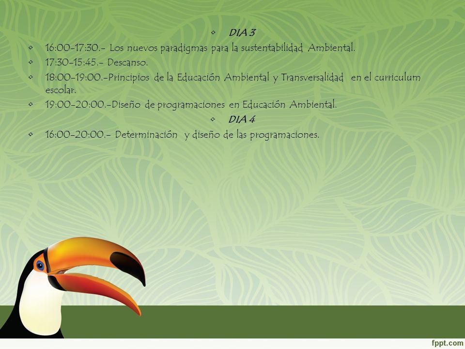 DIA 3 16:00-17:30.- Los nuevos paradigmas para la sustentabilidad Ambiental. 17:30-15:45.- Descanso. 18:00-19:00.-Principios de la Educación Ambiental