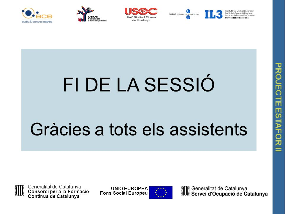 PROJECTE ESTAFOR II FI DE LA SESSIÓ Gràcies a tots els assistents UNIÓ EUROPEA Fons Social Europeu Generalitat de Catalunya Consorci per a la Formació