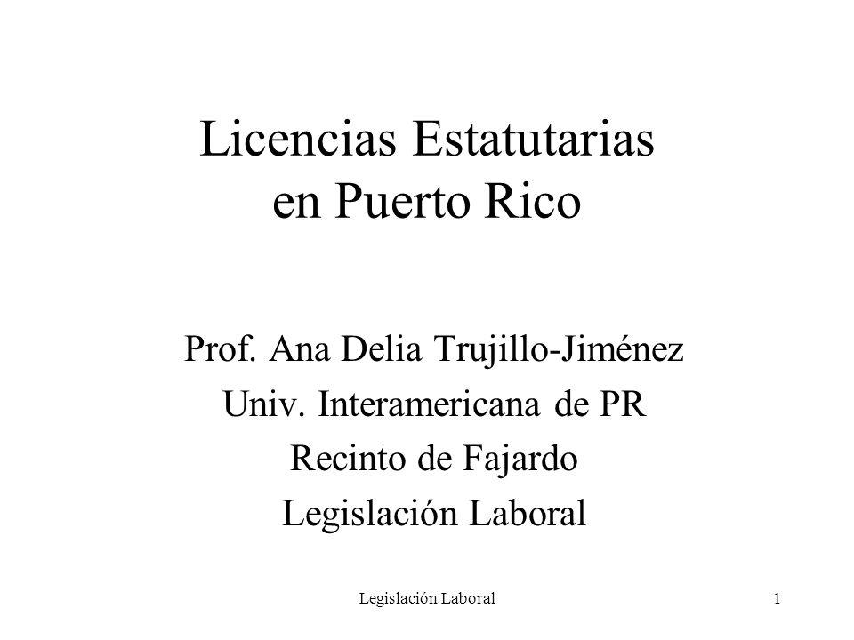 Legislación Laboral1 Licencias Estatutarias en Puerto Rico Prof. Ana Delia Trujillo-Jiménez Univ. Interamericana de PR Recinto de Fajardo Legislación