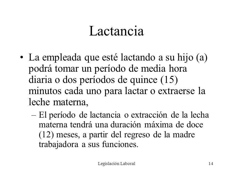 Legislación Laboral14 Lactancia La empleada que esté lactando a su hijo (a) podrá tomar un período de media hora diaria o dos períodos de quince (15)