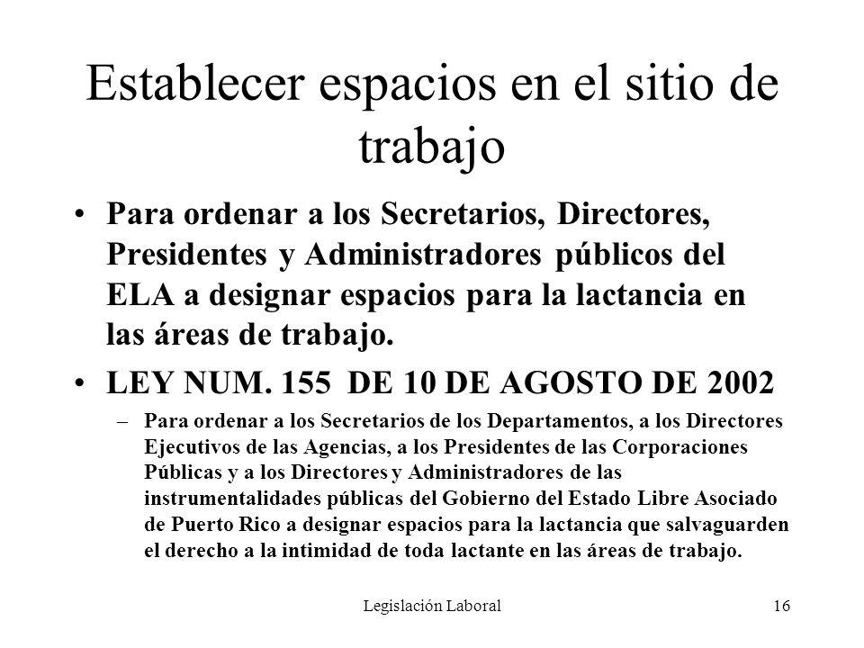 Legislación Laboral16 Establecer espacios en el sitio de trabajo Para ordenar a los Secretarios, Directores, Presidentes y Administradores públicos de