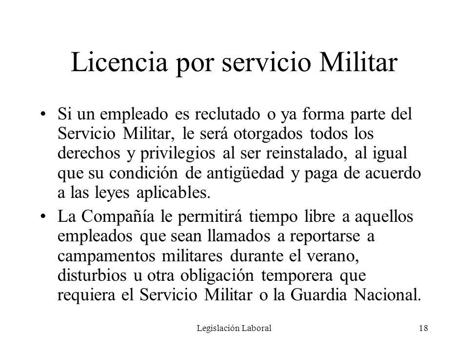 Legislación Laboral18 Licencia por servicio Militar Si un empleado es reclutado o ya forma parte del Servicio Militar, le será otorgados todos los der