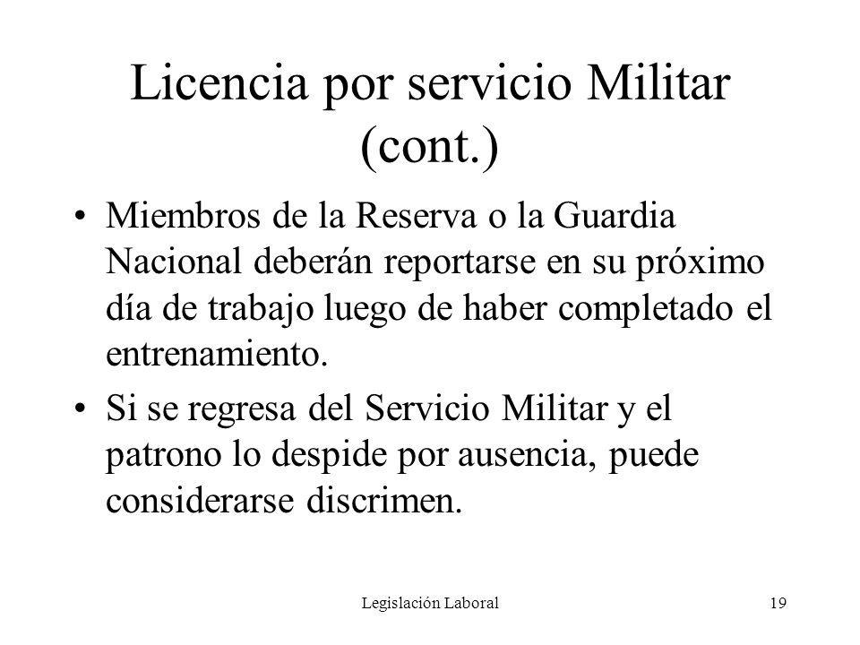 Legislación Laboral19 Licencia por servicio Militar (cont.) Miembros de la Reserva o la Guardia Nacional deberán reportarse en su próximo día de traba