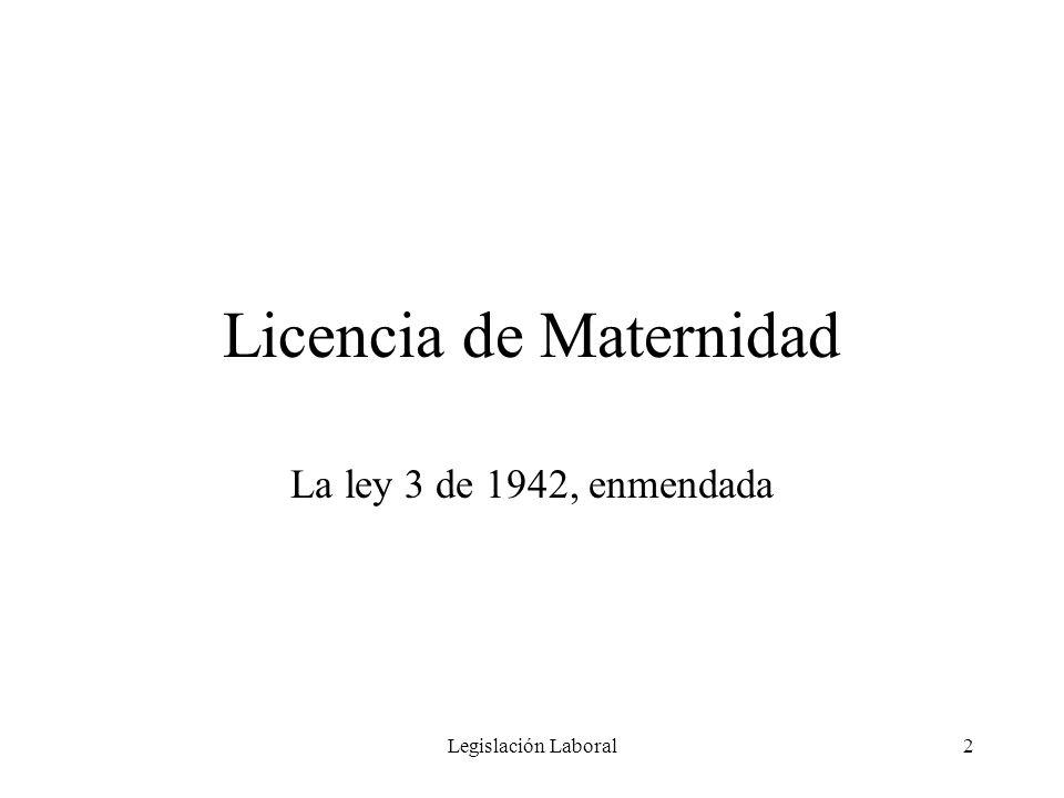 Legislación Laboral3 Licencia de Maternidad La ley 3 de 1942, enmendada, provee una licencia por maternidad que comprenderá cuatro (4) semanas antes del alumbramiento y cuatro (4) semanas después del alumbramiento.