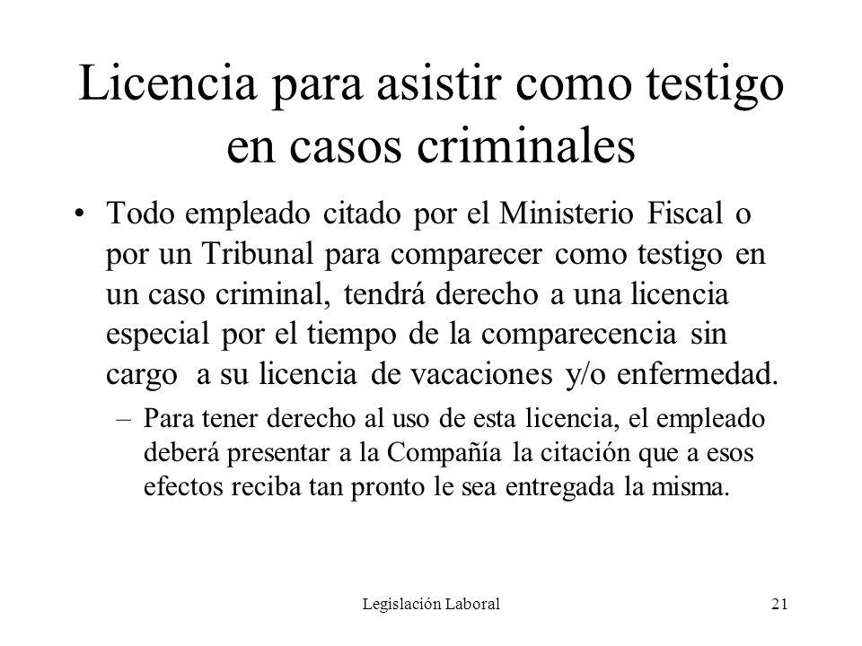 Legislación Laboral21 Licencia para asistir como testigo en casos criminales Todo empleado citado por el Ministerio Fiscal o por un Tribunal para comp