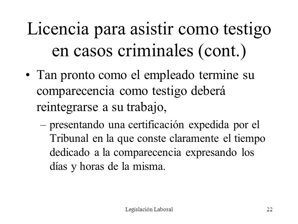 Legislación Laboral22 Licencia para asistir como testigo en casos criminales (cont.) Tan pronto como el empleado termine su comparecencia como testigo