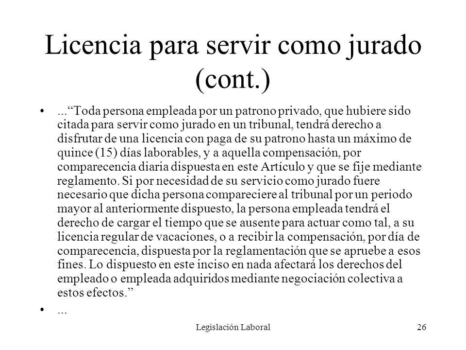 Legislación Laboral26 Licencia para servir como jurado (cont.)...Toda persona empleada por un patrono privado, que hubiere sido citada para servir com