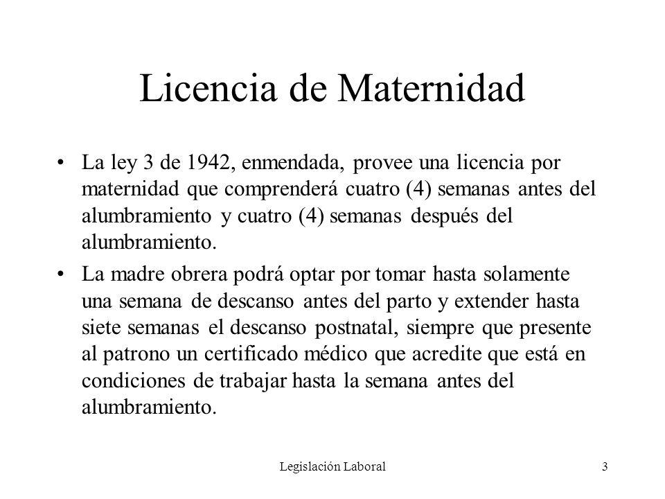 Legislación Laboral3 Licencia de Maternidad La ley 3 de 1942, enmendada, provee una licencia por maternidad que comprenderá cuatro (4) semanas antes d