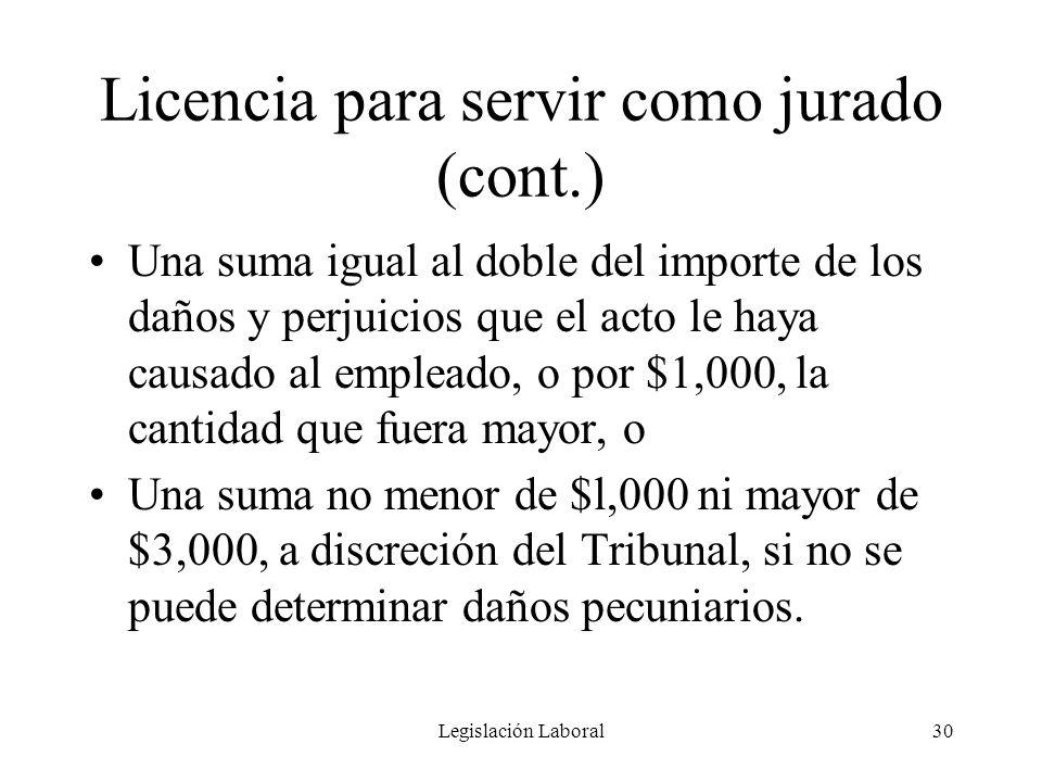 Legislación Laboral30 Licencia para servir como jurado (cont.) Una suma igual al doble del importe de los daños y perjuicios que el acto le haya causa
