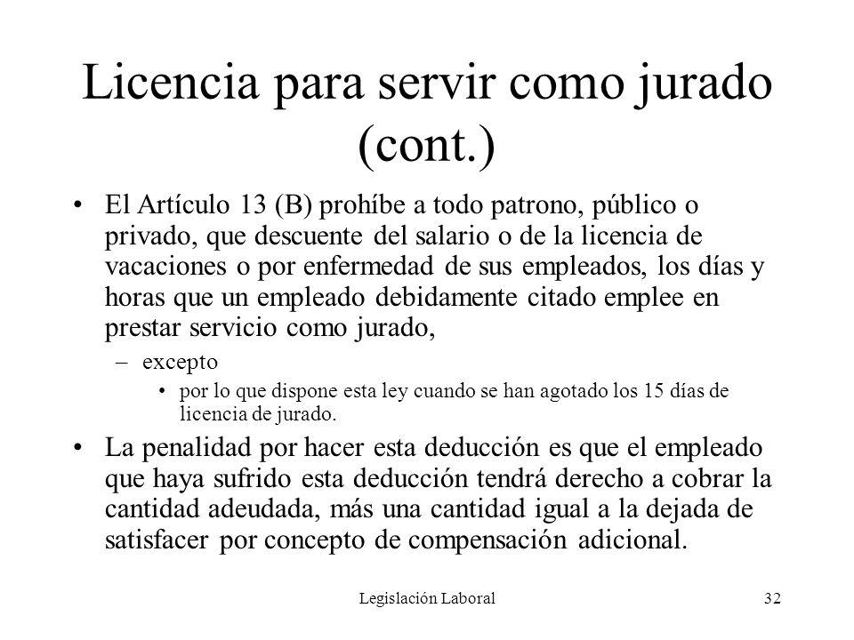 Legislación Laboral32 Licencia para servir como jurado (cont.) El Artículo 13 (B) prohíbe a todo patrono, público o privado, que descuente del salario