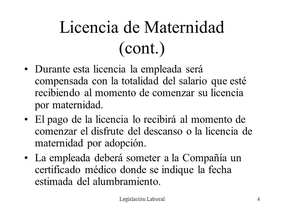 Legislación Laboral4 Licencia de Maternidad (cont.) Durante esta licencia la empleada será compensada con la totalidad del salario que esté recibiendo