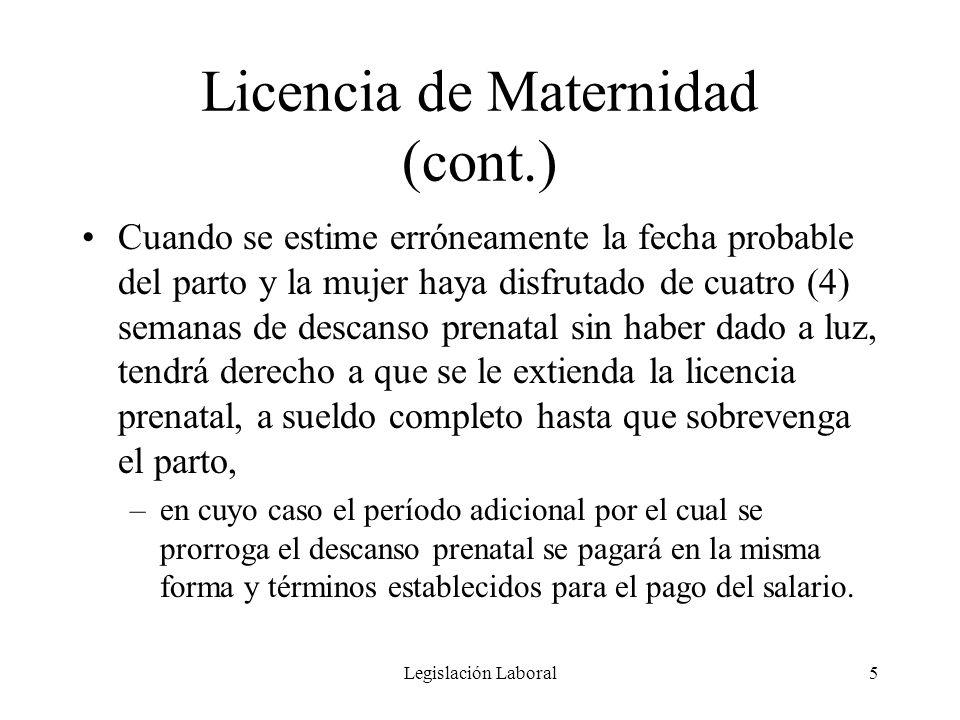 Legislación Laboral5 Licencia de Maternidad (cont.) Cuando se estime erróneamente la fecha probable del parto y la mujer haya disfrutado de cuatro (4)