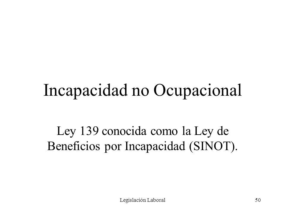 Legislación Laboral50 Incapacidad no Ocupacional Ley 139 conocida como la Ley de Beneficios por Incapacidad (SINOT).