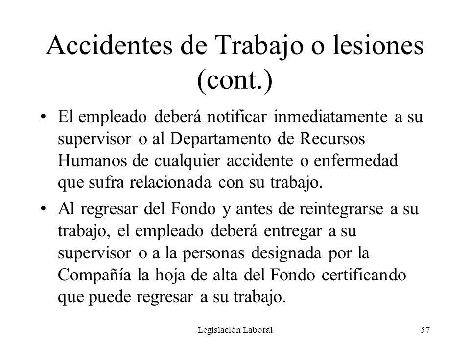 Legislación Laboral57 Accidentes de Trabajo o lesiones (cont.) El empleado deberá notificar inmediatamente a su supervisor o al Departamento de Recurs