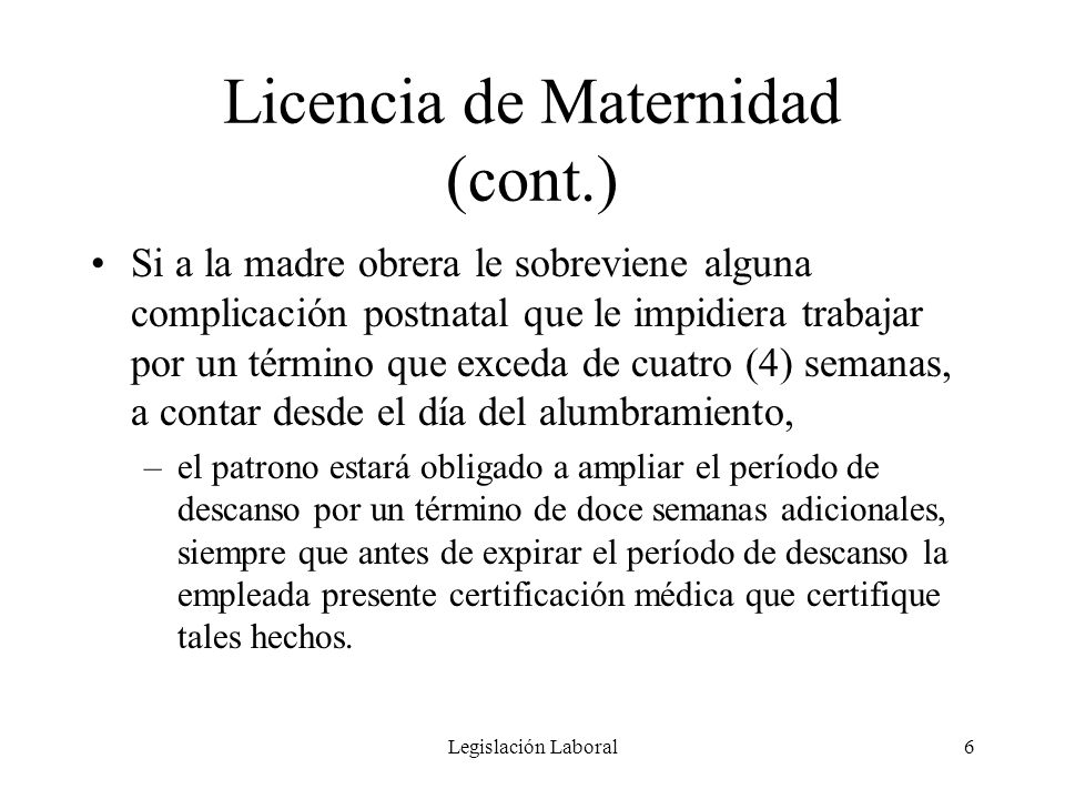 Legislación Laboral6 Licencia de Maternidad (cont.) Si a la madre obrera le sobreviene alguna complicación postnatal que le impidiera trabajar por un