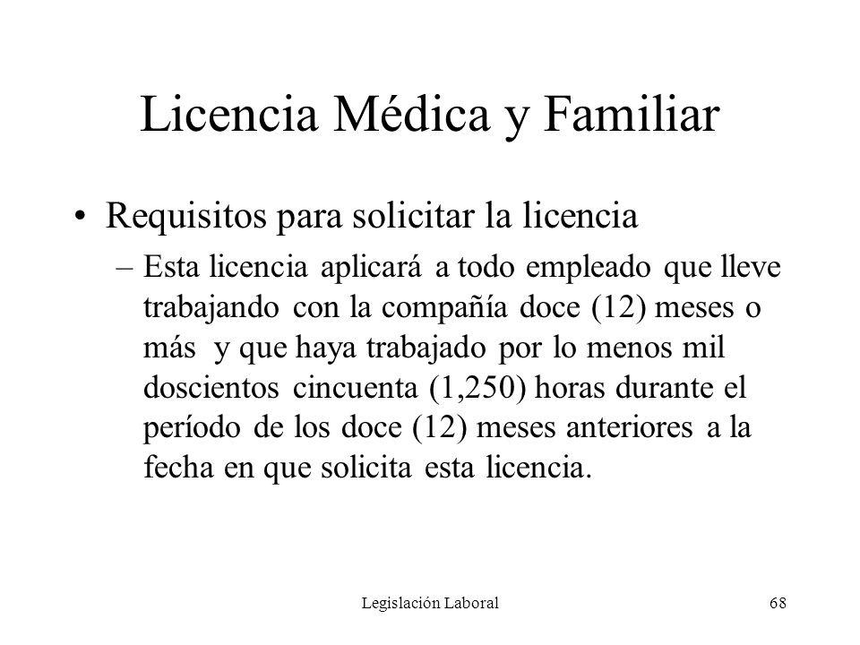 Legislación Laboral68 Licencia Médica y Familiar Requisitos para solicitar la licencia –Esta licencia aplicará a todo empleado que lleve trabajando co