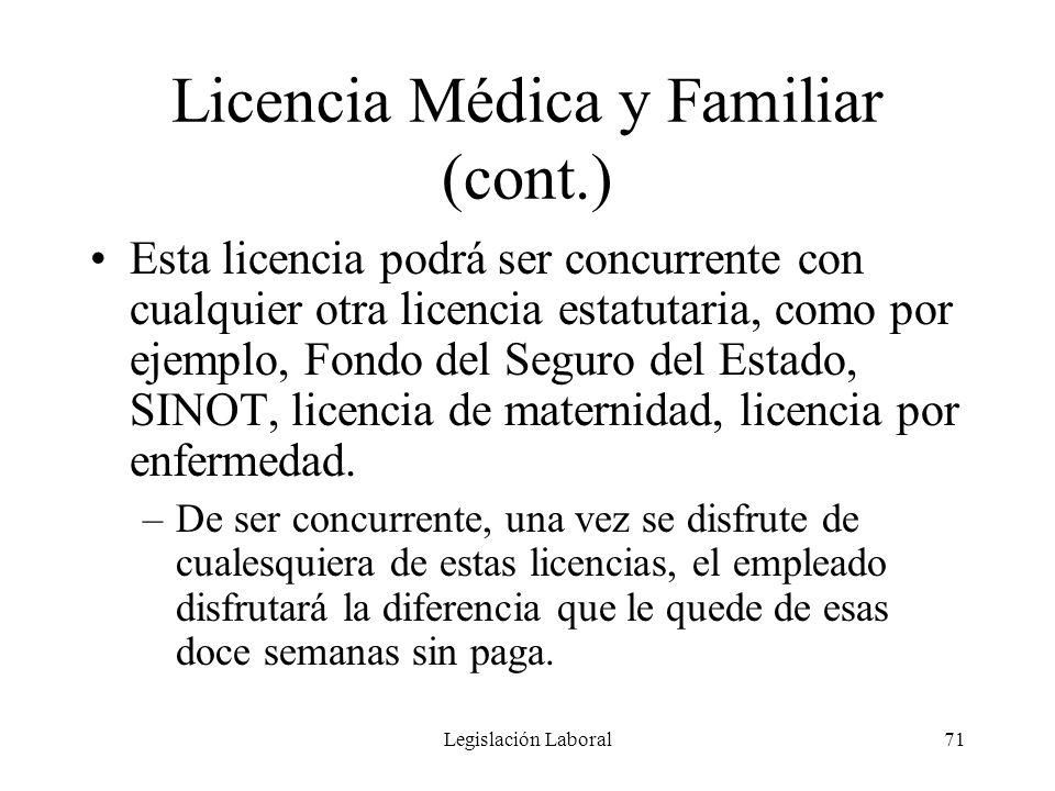 Legislación Laboral71 Licencia Médica y Familiar (cont.) Esta licencia podrá ser concurrente con cualquier otra licencia estatutaria, como por ejemplo