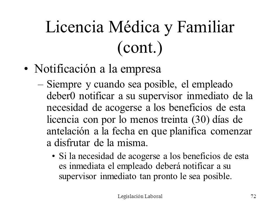 Legislación Laboral72 Licencia Médica y Familiar (cont.) Notificación a la empresa –Siempre y cuando sea posible, el empleado deber0 notificar a su su
