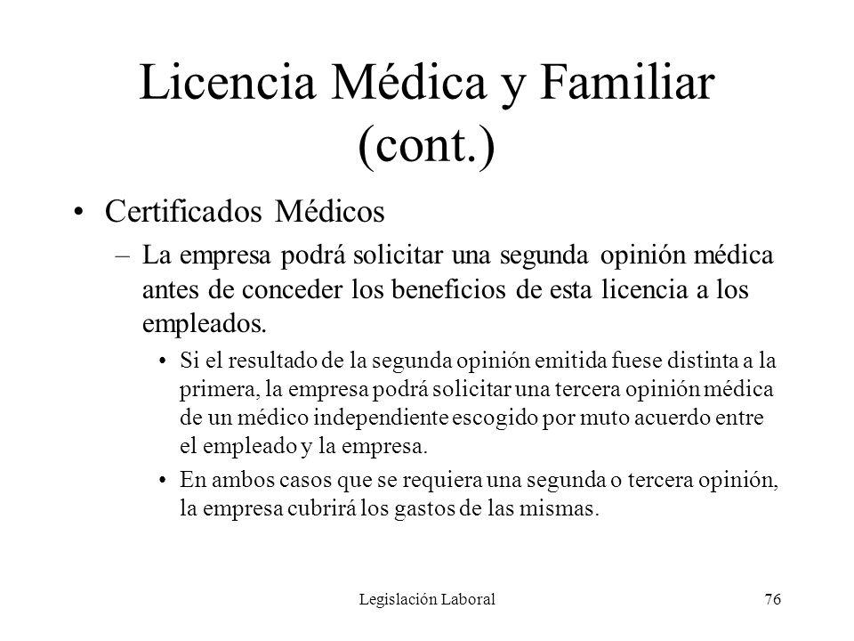 Legislación Laboral76 Licencia Médica y Familiar (cont.) Certificados Médicos –La empresa podrá solicitar una segunda opinión médica antes de conceder