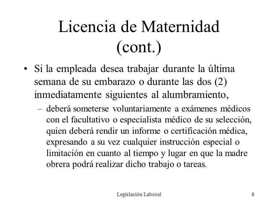 Legislación Laboral8 Licencia de Maternidad (cont.) Si la empleada desea trabajar durante la última semana de su embarazo o durante las dos (2) inmedi