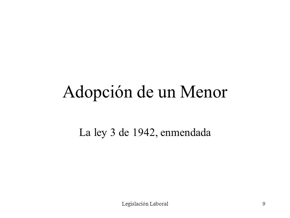 Legislación Laboral10 Adopción de un Menor Esta licencia de maternidad se extiende también a toda empleada que adopte un menor de edad pre-escolar, entendiéndose por esto un menor de cinco (5) años que no esté matriculado en una institución escolar.