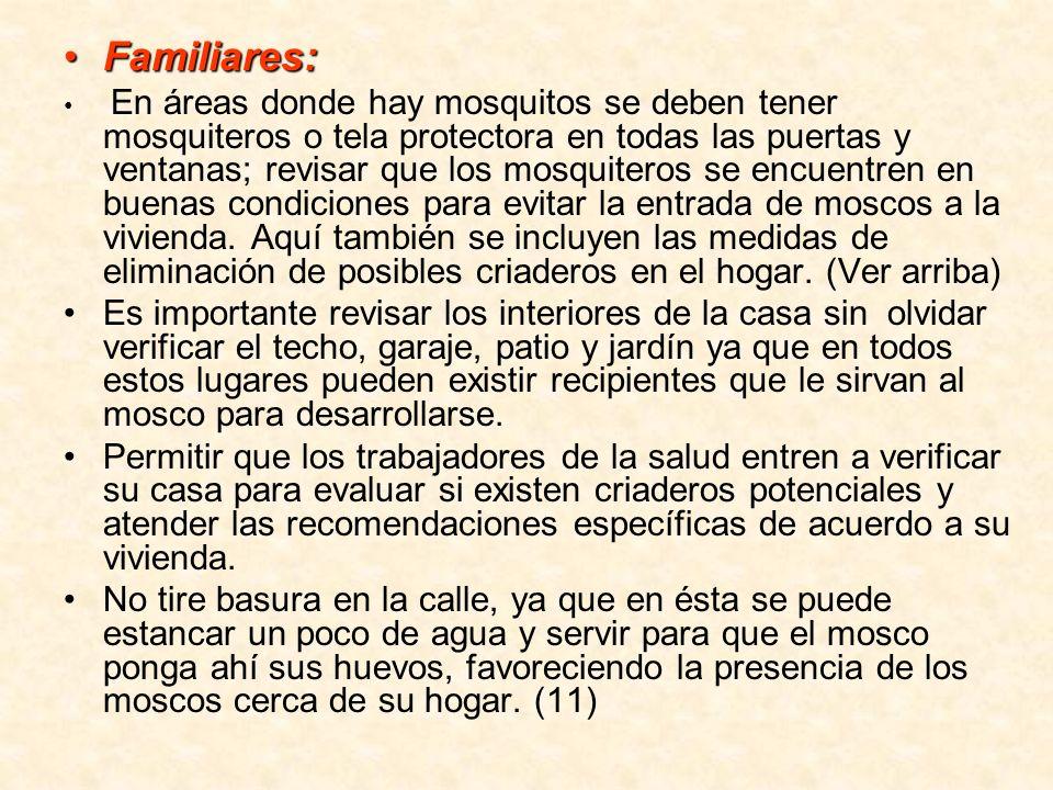 Familiares:Familiares: En áreas donde hay mosquitos se deben tener mosquiteros o tela protectora en todas las puertas y ventanas; revisar que los mosq