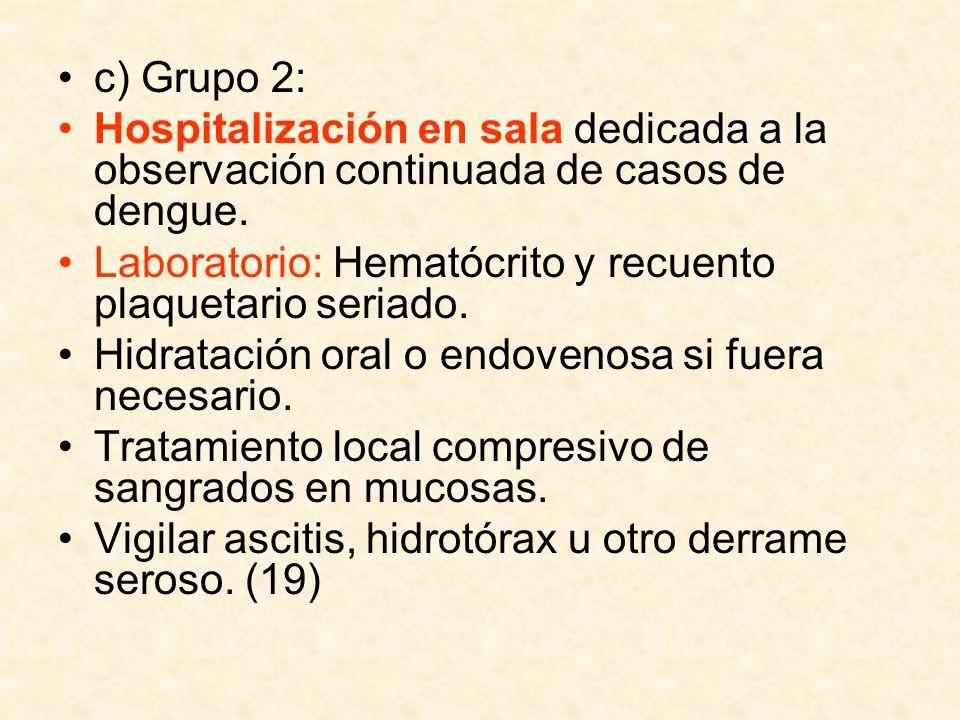 c) Grupo 2: Hospitalización en sala dedicada a la observación continuada de casos de dengue. Laboratorio: Hematócrito y recuento plaquetario seriado.